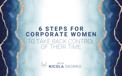6 Steps for Corporate Women To Take Back Control of Their Time
