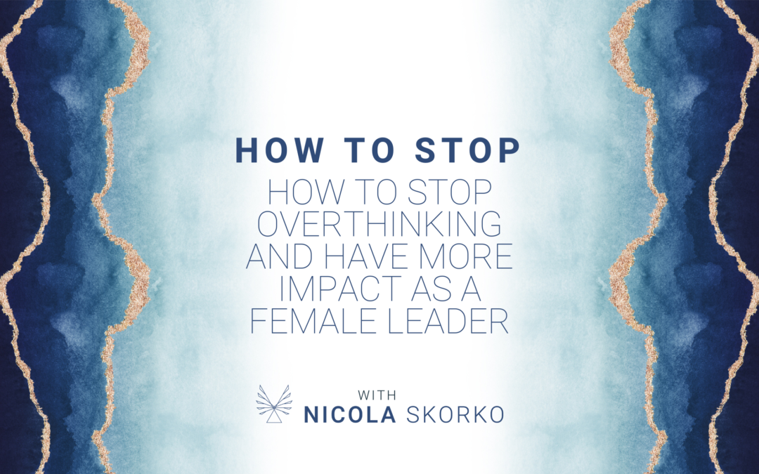 How to Stop Overthinking and Have More Impact as a Female Leader
