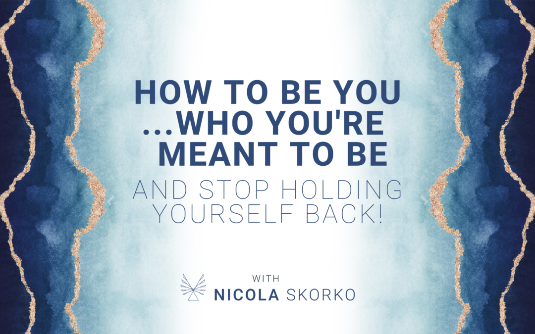 How to be YOU… who you're meant to be and stop holding yourself back!