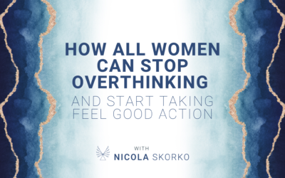 How All Women Can Stop Overthinking and Start Taking Feel Good Action