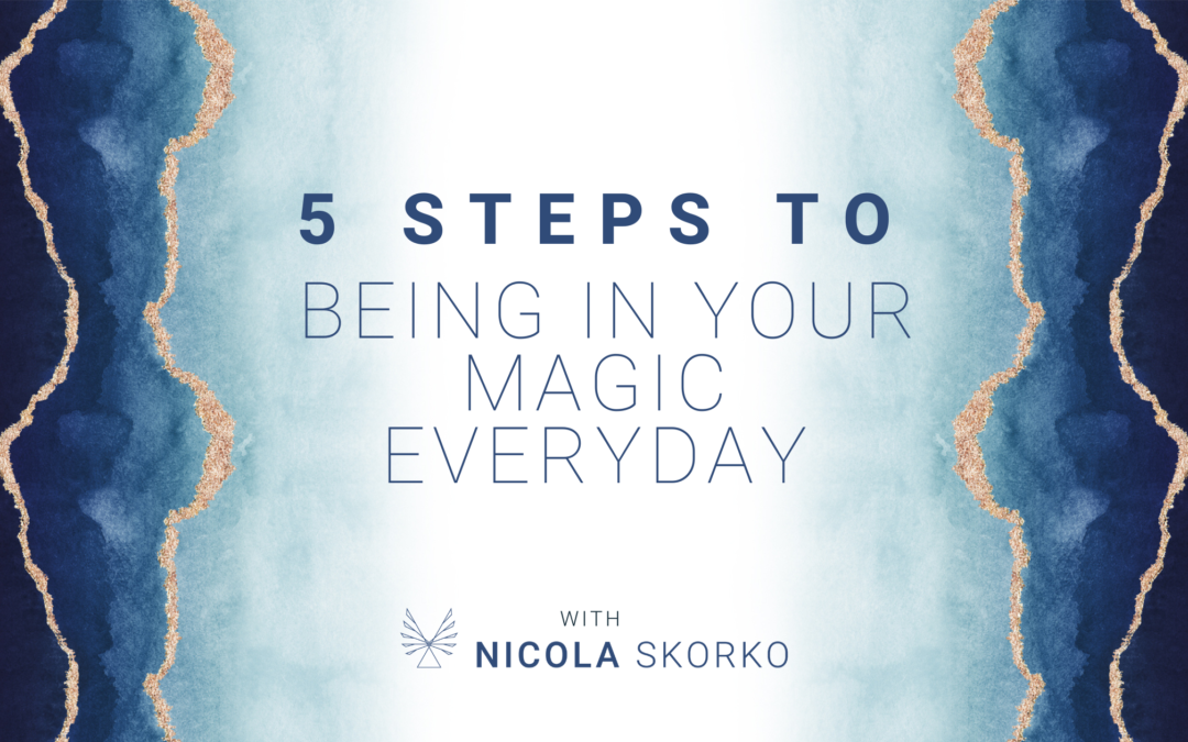 5 Steps to Being in Your Magic Everyday