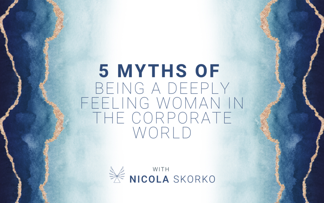 5 Myths of being a Deeply Feeling Woman in the Corporate World